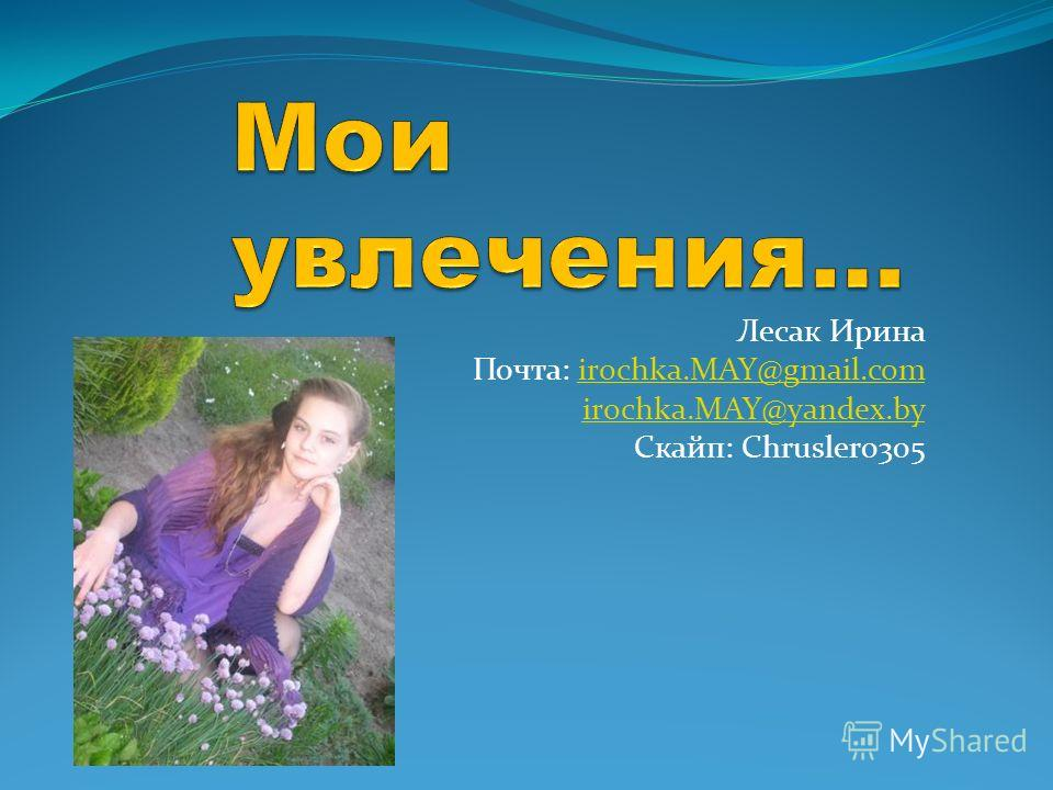 Лесак Ирина Почта: irochka.MAY@gmail.comirochka.MAY@gmail.com irochka.MAY@yandex.by Скайп: Chrusler0305