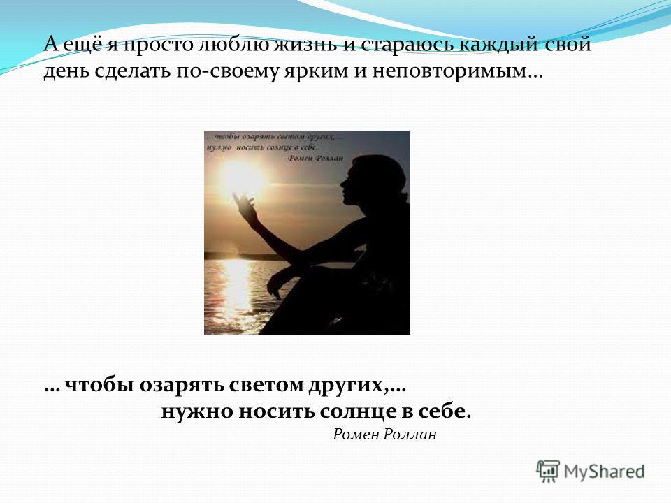 А ещё я просто люблю жизнь и стараюсь каждый свой день сделать по-своему ярким и неповторимым… … чтобы озарять светом других,… нужно носить солнце в себе. Ромен Роллан