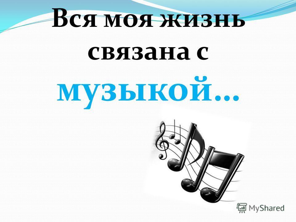 Вся моя жизнь связана с музыкой…