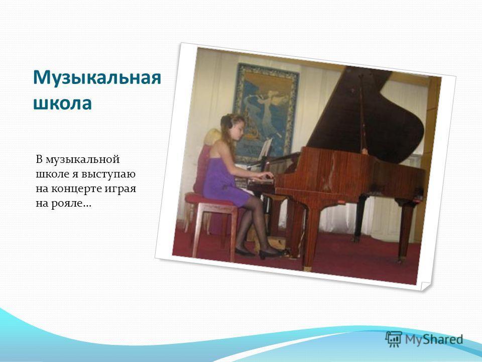 Музыкальная школа В музыкальной школе я выступаю на концерте играя на рояле…