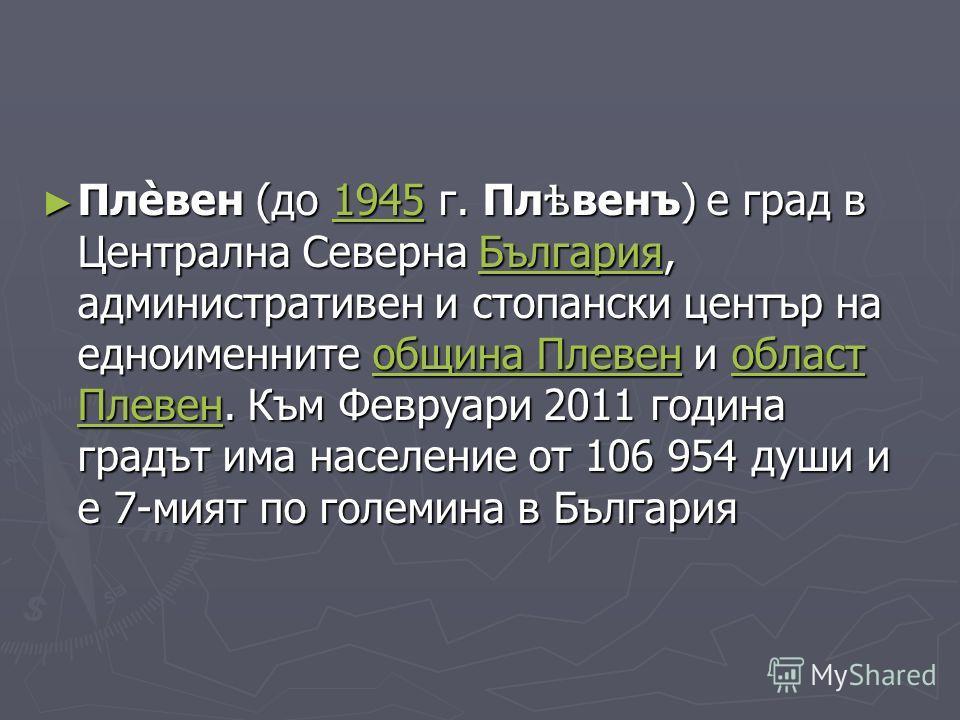 Плѐвен (до 1945 г. Пл ѣ венъ) е град в Централна Северна България, административен и стопански център на едноименните община Плевен и област Плевен. Към Февруари 2011 година градът има население от 106 954 души и е 7-мият по големина в България Плѐ