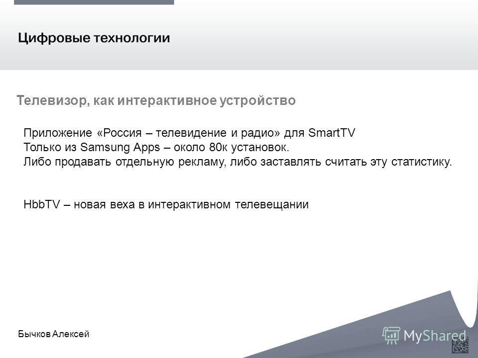 Бычков Алексей Приложение «Россия – телевидение и радио» для SmartTV Только из Samsung Apps – около 80к установок. Либо продавать отдельную рекламу, либо заставлять считать эту статистику. HbbTV – новая веха в интерактивном телевещании Телевизор, как