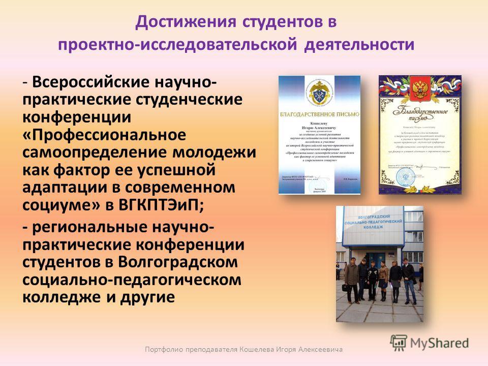 Достижения студентов в проектно-исследовательской деятельности - Всероссийские научно- практические студенческие конференции «Профессиональное самоопределение молодежи как фактор ее успешной адаптации в современном социуме» в ВГКПТЭиП; - региональные