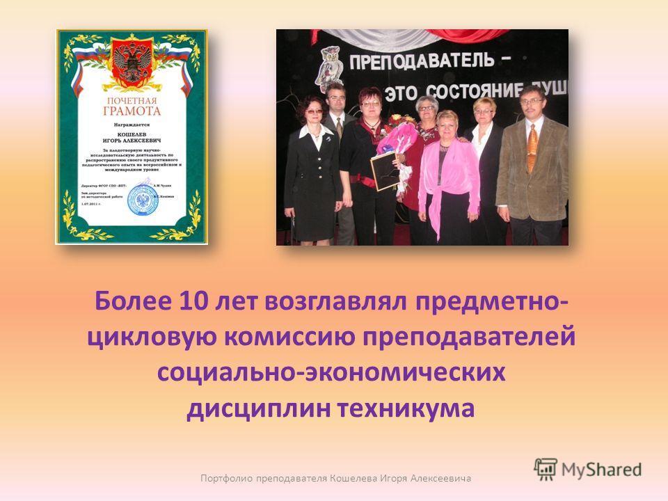 Более 10 лет возглавлял предметно- цикловую комиссию преподавателей социально-экономических дисциплин техникума Портфолио преподавателя Кошелева Игоря Алексеевича