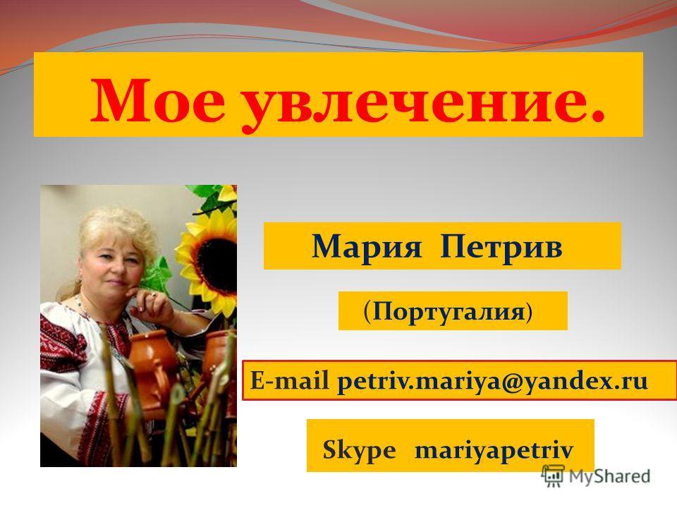 Мое увлечение. E-mail petriv.mariya@yandex.ru Skype mariyapetriv (Португалия ) Мария Петрив