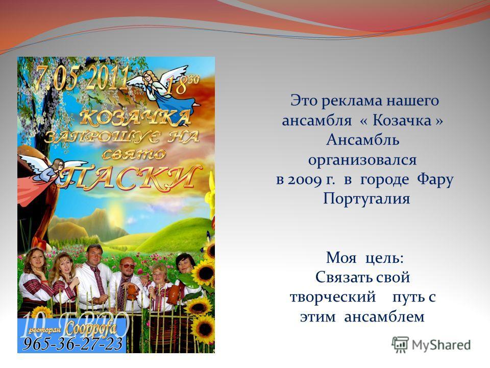 Это реклама нашего ансамбля « Козачка » Ансамбль организовался в 2009 г. в городе Фару Португалия Моя цель: Связать свой творческий путь с этим ансамблем