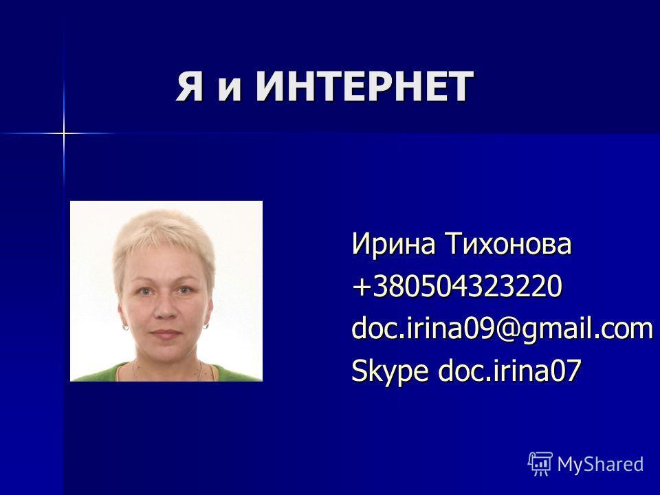 Я и ИНТЕРНЕТ Ирина Тихонова +380504323220doc.irina09@gmail.com Skype doc.irina07
