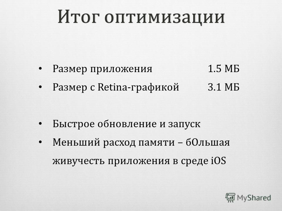 Итог оптимизацииИтог оптимизации Размер приложения1.5 МБ Размер с Retina-графикой3.1 МБ Быстрое обновление и запуск Меньший расход памяти – бOльшая живучесть приложения в среде iOS
