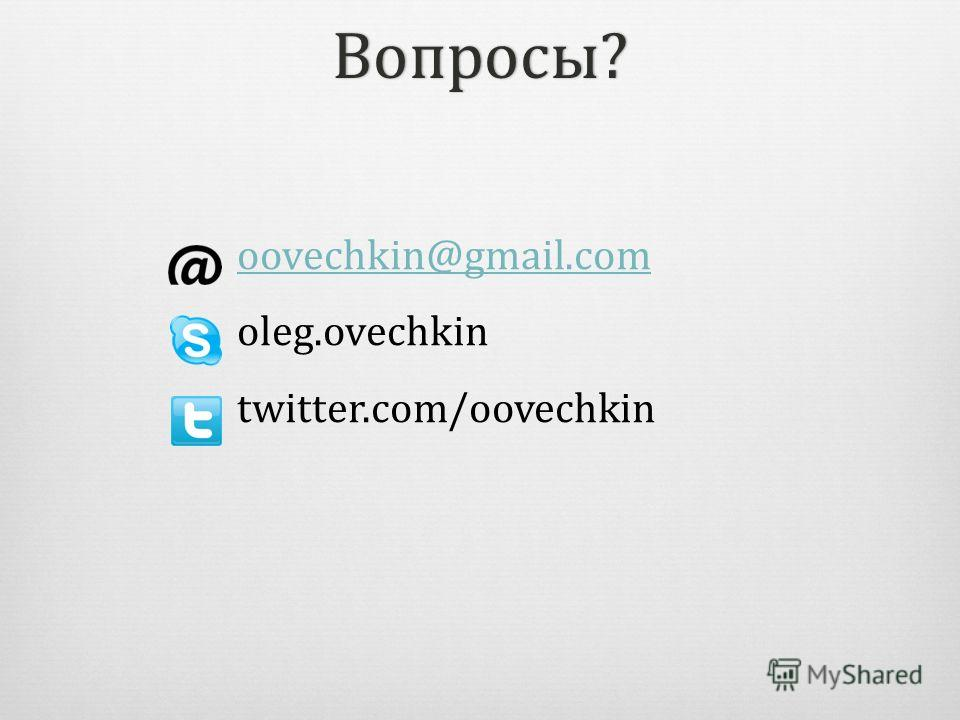Вопросы? oovechkin@gmail.com oleg.ovechkin twitter.com/oovechkin