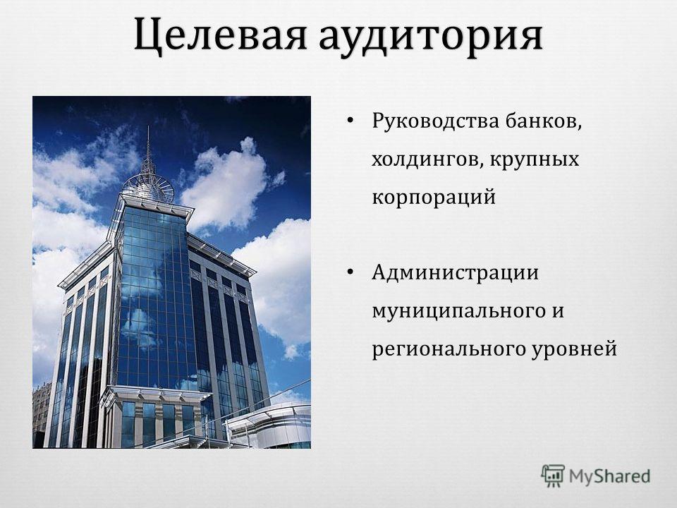 Руководства банков, холдингов, крупных корпораций Администрации муниципального и регионального уровней Целевая аудиторияЦелевая аудитория