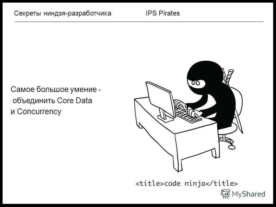 IPS PiratesСекреты ниндзя-разработчика Самое большое умение - объединить Core Data и Concurrency