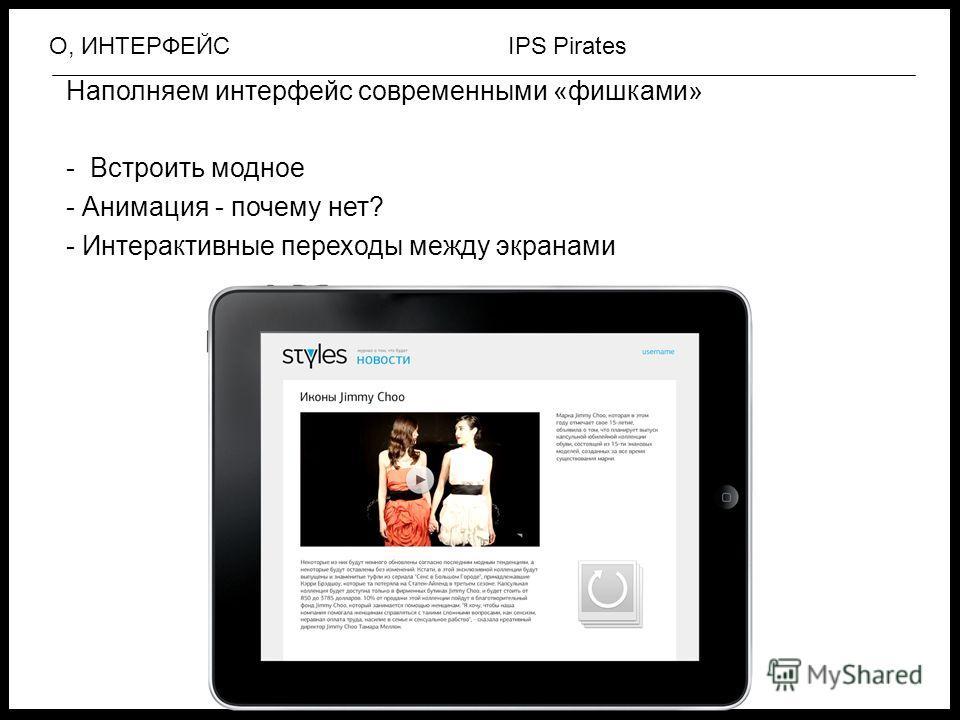 IPS PiratesО, ИНТЕРФЕЙС Наполняем интерфейс современными «фишками» - Встроить модное - Анимация - почему нет? - Интерактивные переходы между экранами