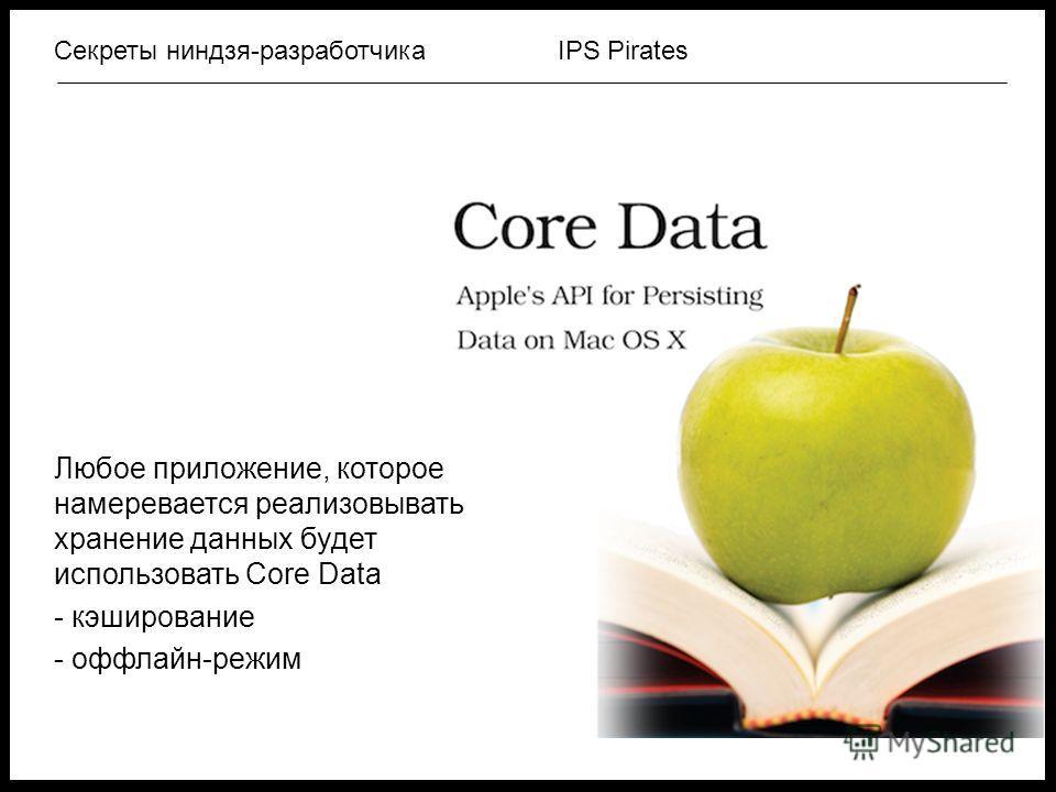 IPS PiratesСекреты ниндзя-разработчика Любое приложение, которое намеревается реализовывать хранение данных будет использовать Core Data - кэширование - оффлайн-режим