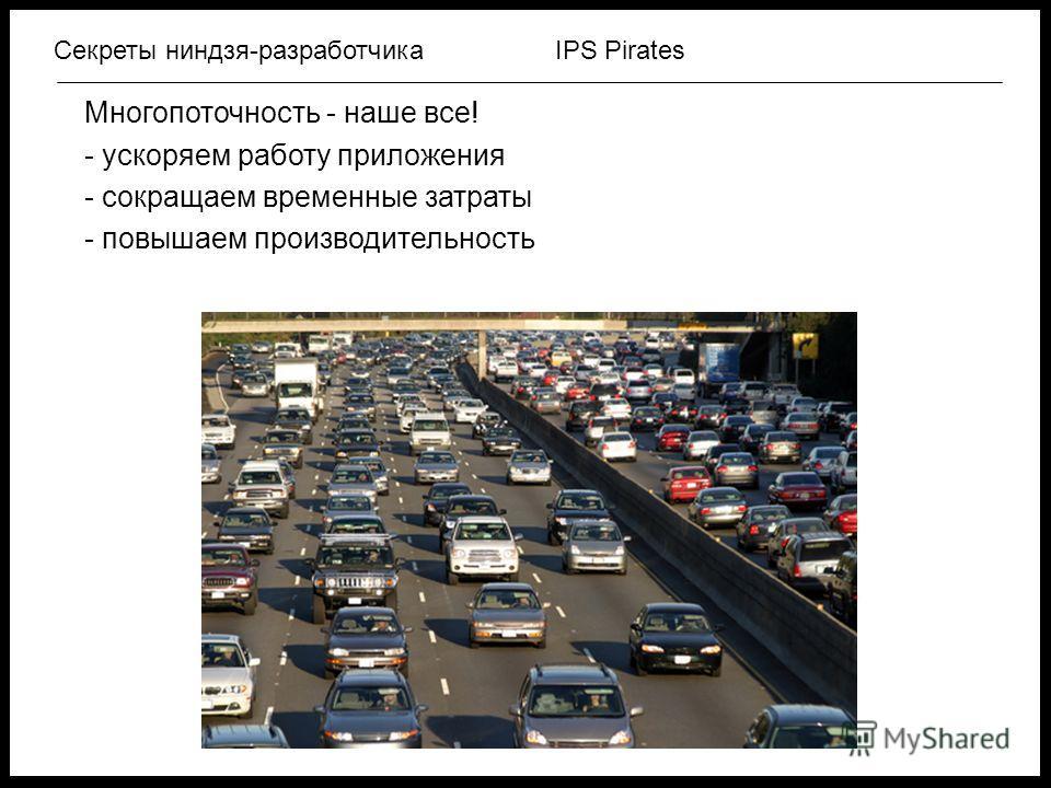 IPS PiratesСекреты ниндзя-разработчика Многопоточность - наше все! - ускоряем работу приложения - сокращаем временные затраты - повышаем производительность
