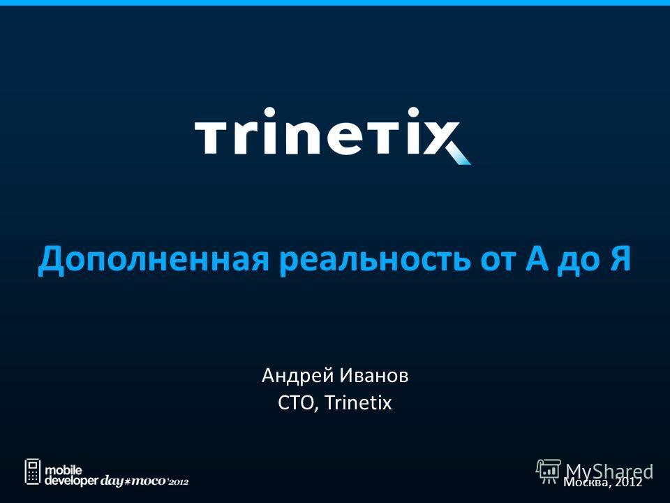 Дополненная реальность от А до Я Андрей Иванов CTO, Trinetix Москва, 2012
