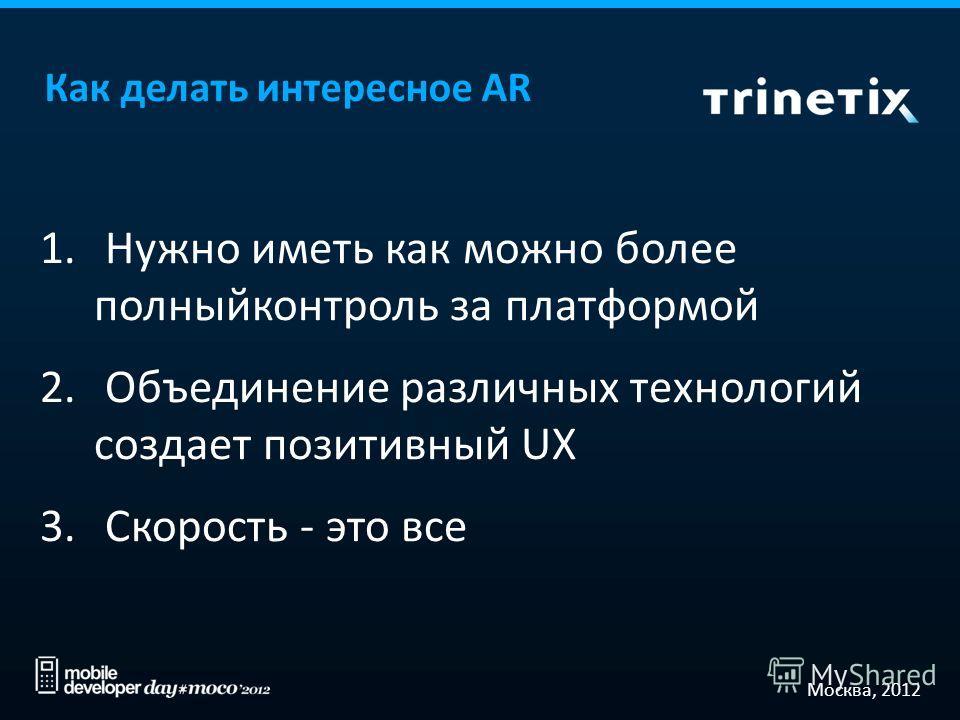 Москва, 2012 Как делать интересное AR 1. Нужно иметь как можно более полныйконтроль за платформой 2. Объединение различных технологий создает позитивный UX 3. Скорость - это все