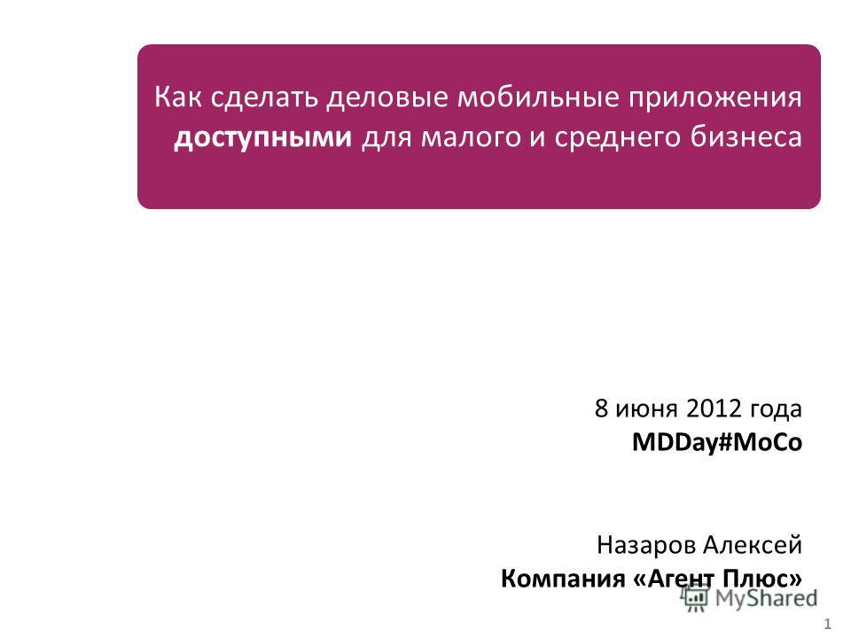 1 Как сделать деловые мобильные приложения доступными для малого и среднего бизнеса 8 июня 2012 года MDDay#MoCo Назаров Алексей Компания «Агент Плюс»
