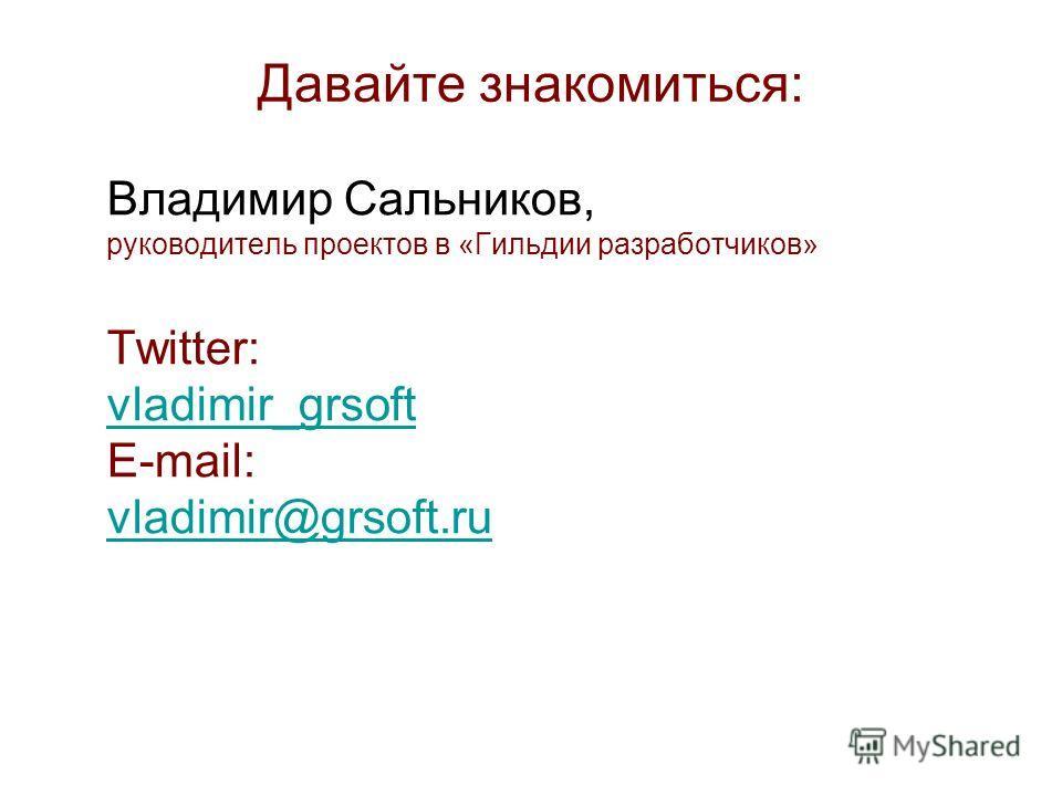 Давайте знакомиться: Владимир Сальников, руководитель проектов в «Гильдии разработчиков» Twitter: vladimir_grsoft E-mail: vladimir@grsoft.ru