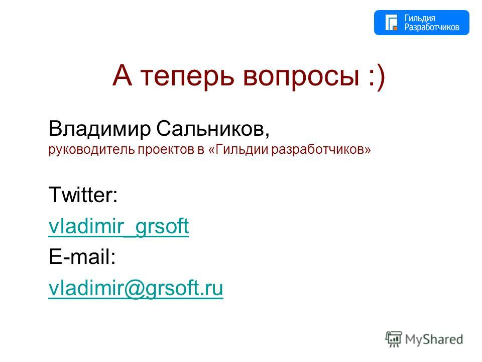 А теперь вопросы :) Владимир Сальников, руководитель проектов в «Гильдии разработчиков» Twitter: vladimir_grsoft E-mail: vladimir@grsoft.ru
