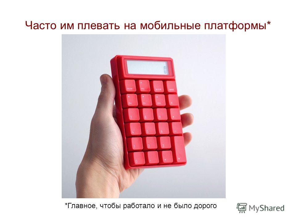 Часто им плевать на мобильные платформы* *Главное, чтобы работало и не было дорого