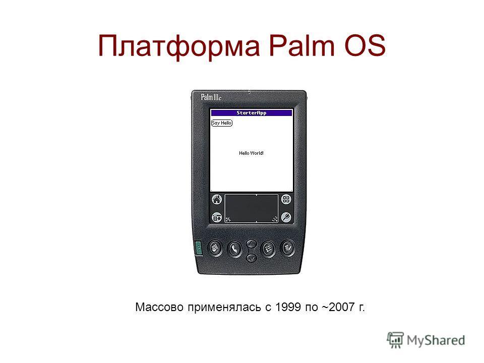 Платформа Palm OS Массово применялась с 1999 по ~2007 г.