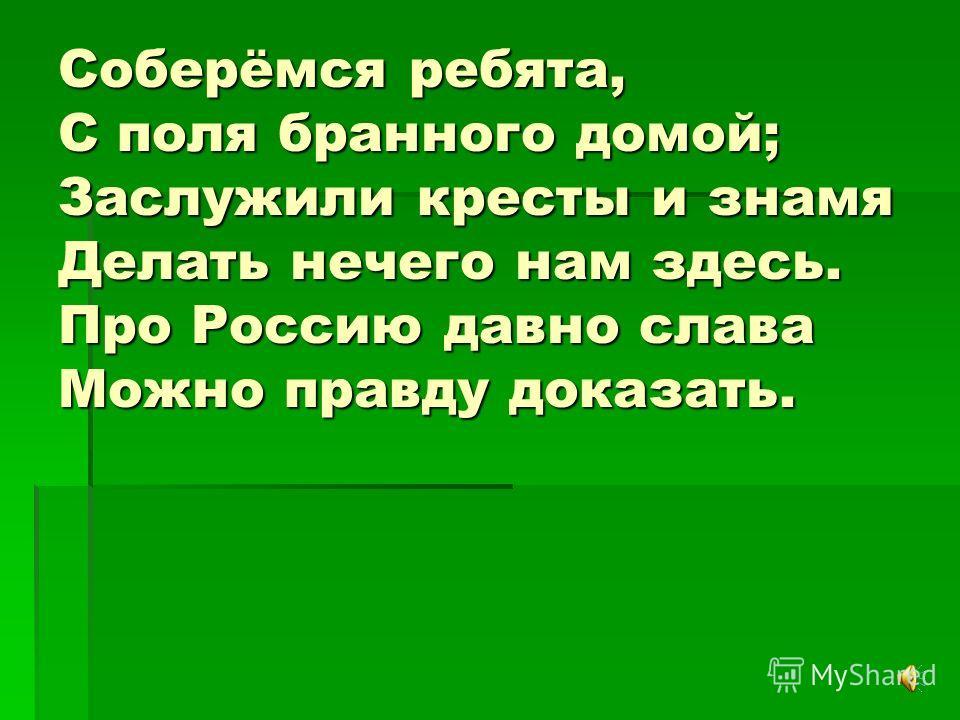 Соберёмся ребята, С поля бранного домой; Заслужили кресты и знамя Делать нечего нам здесь. Про Россию давно слава Можно правду доказать.