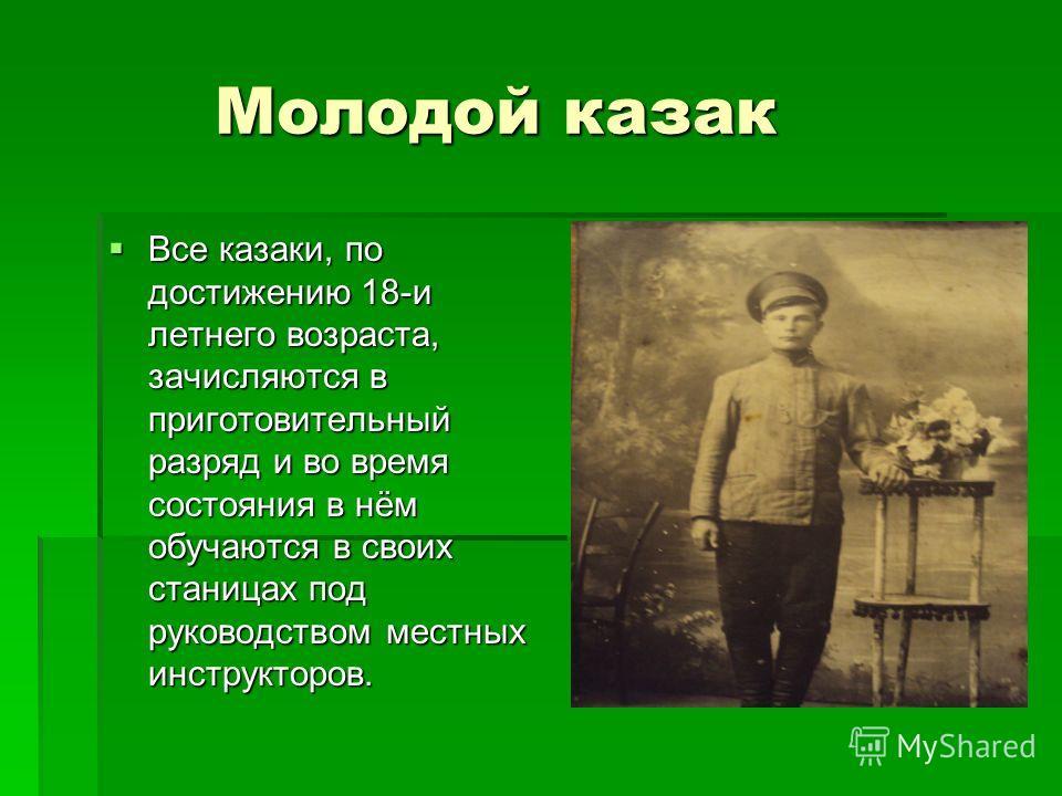 Молодой казак Молодой казак Все казаки, по достижению 18-и летнего возраста, зачисляются в приготовительный разряд и во время состояния в нём обучаются в своих станицах под руководством местных инструкторов. Все казаки, по достижению 18-и летнего воз