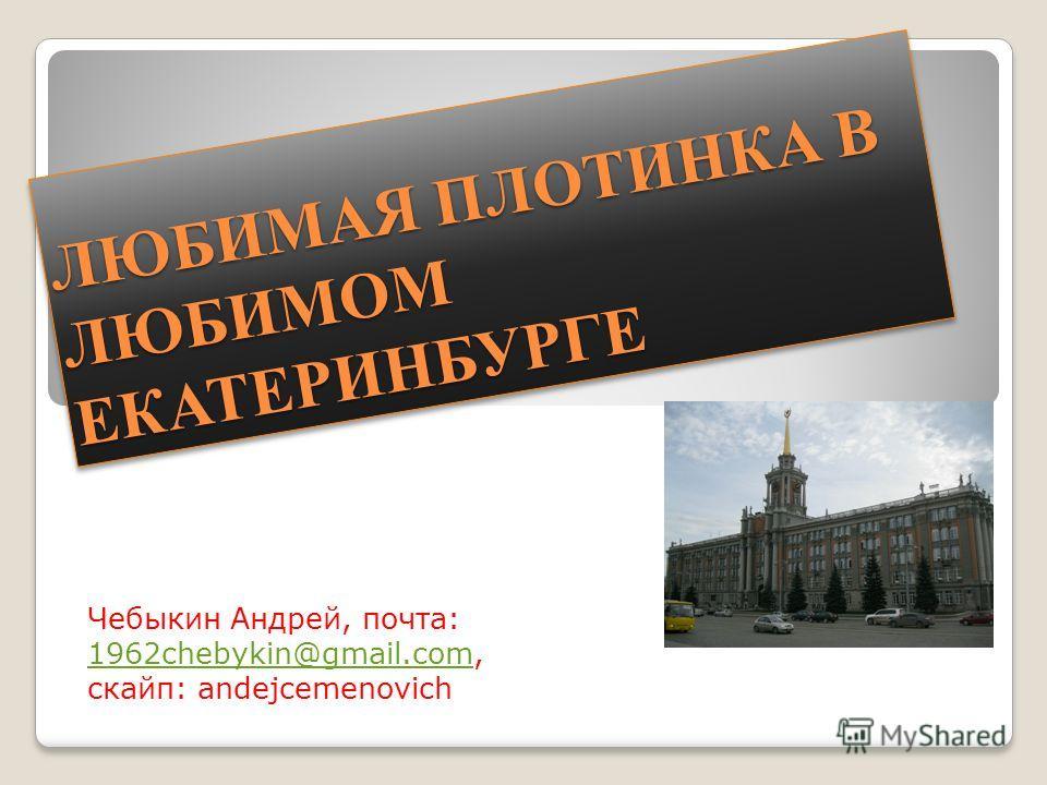 ЛЮБИМАЯ ПЛОТИНКА В ЛЮБИМОМ ЕКАТЕРИНБУРГЕ Чебыкин Андрей, почта: 1962chebykin@gmail.com, скайп: andejcemenovich 1962chebykin@gmail.com