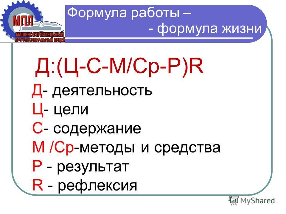 Д- деятельность Ц- цели С- содержание М /Ср-методы и средства Р - результат R - рефлексия Д:(Ц-С-М/Ср-Р)R Формула работы – - формула жизни