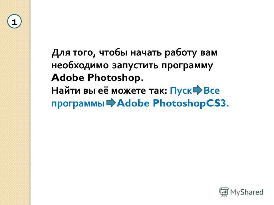 Для того, чтобы начать работу вам необходимо запустить программу Adobe Photoshop. Найти вы её можете так: Пуск Все программы Adobe PhotoshopCS3. 1
