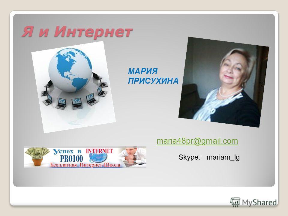 Я и Интернет Я и Интернет МАРИЯ ПРИСУХИНА maria48pr@gmail.com Skype: mariam_lg