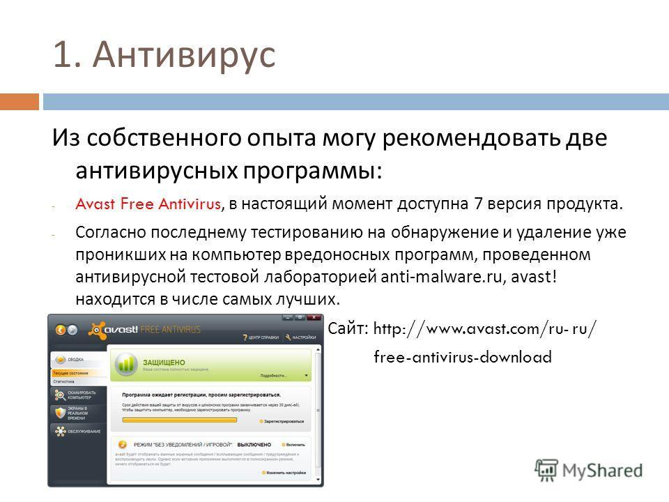1. Антивирус Из собственного опыта могу рекомендовать две антивирусных программы : - Avast Free Antivirus, в настоящий момент доступна 7 версия продукта. - Согласно последнему тестированию на обнаружение и удаление уже проникших на компьютер вредонос