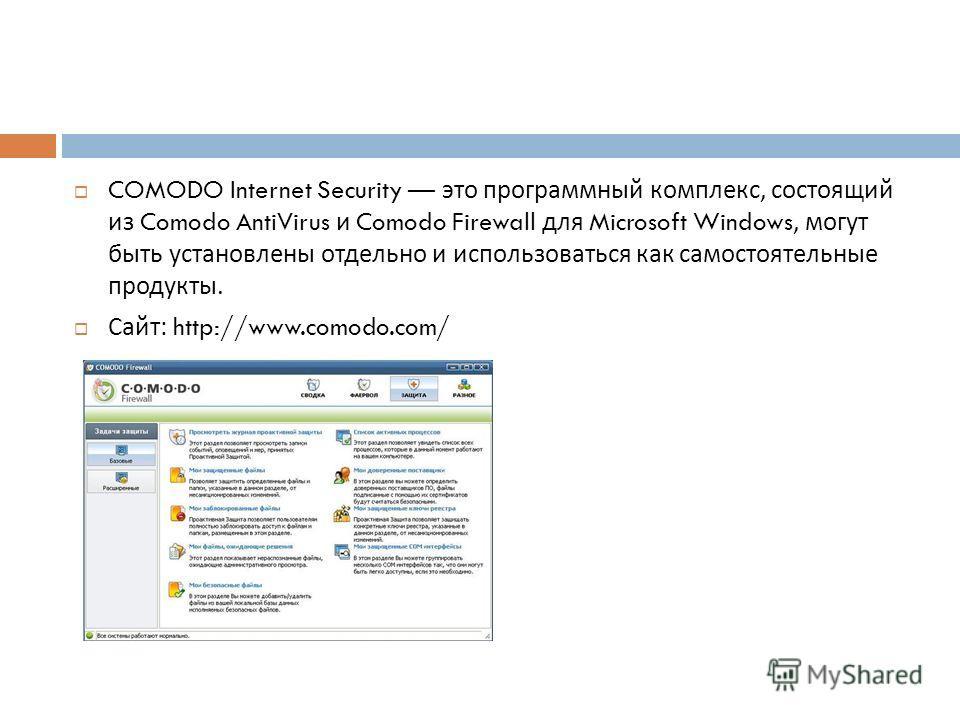 COMODO Internet Security это программный комплекс, состоящий из Comodo AntiVirus и Comodo Firewall для Microsoft Windows, могут быть установлены отдельно и использоваться как самостоятельные продукты. Сайт : http://www.comodo.com/