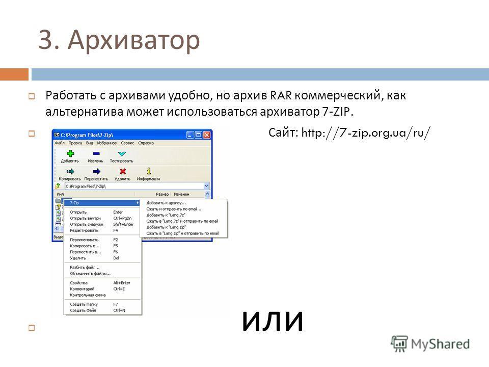 3. Архиватор Работать с архивами удобно, но архив RAR коммерческий, как альтернатива может использоваться архиватор 7-ZIP. Сайт : http://7-zip.org.ua/ru/ или