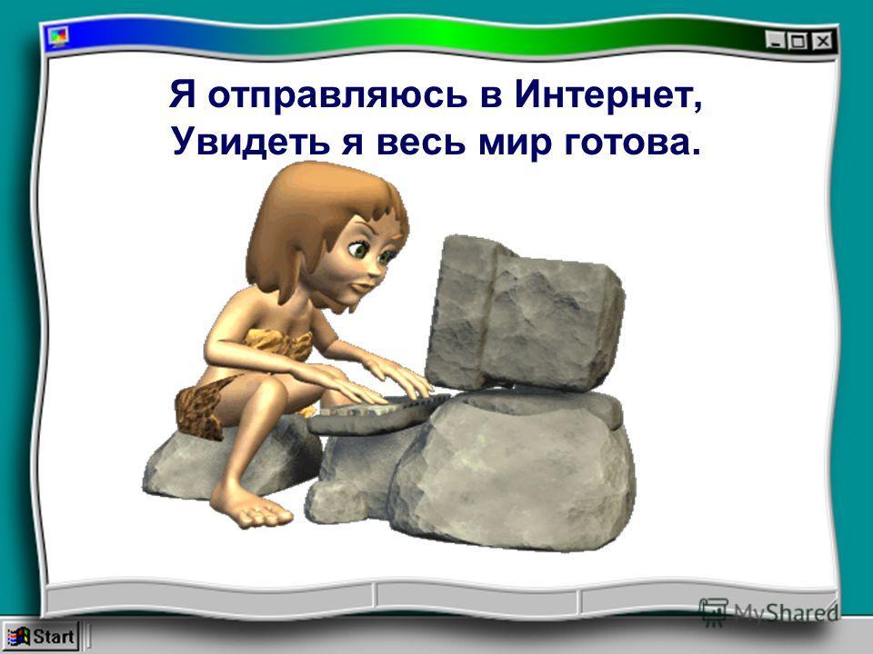 Эврика! Сказал когда-то Архимед. «Интернет! И весь мир в экране», Друзья мне говорят.