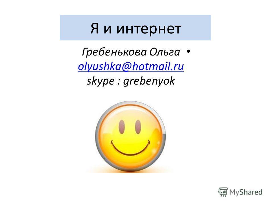 Я и интернет Гребенькова Ольга olyushka@hotmail.ru skype : grebenyok olyushka@hotmail.ru