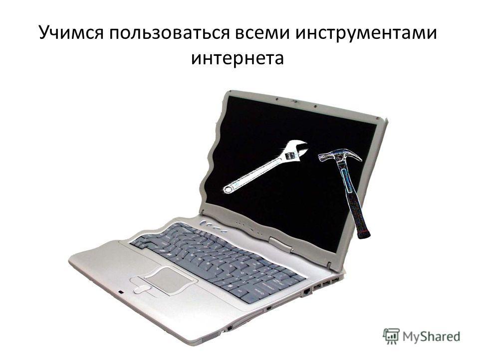 Учимся пользоваться всеми инструментами интернета