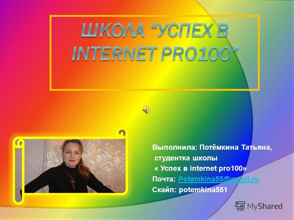 Выполнила: Потёмкина Татьяна, студентка школы « Успех в internet pro100» Почта: Potemkina55@gmeil.ruPotemkina55@gmeil.ru Скайп: potemkina551