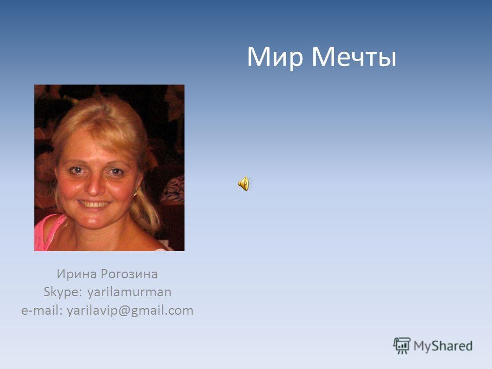 Мир Мечты Ирина Рогозина Skype: yarilamurman e-mail: yarilavip@gmail.com