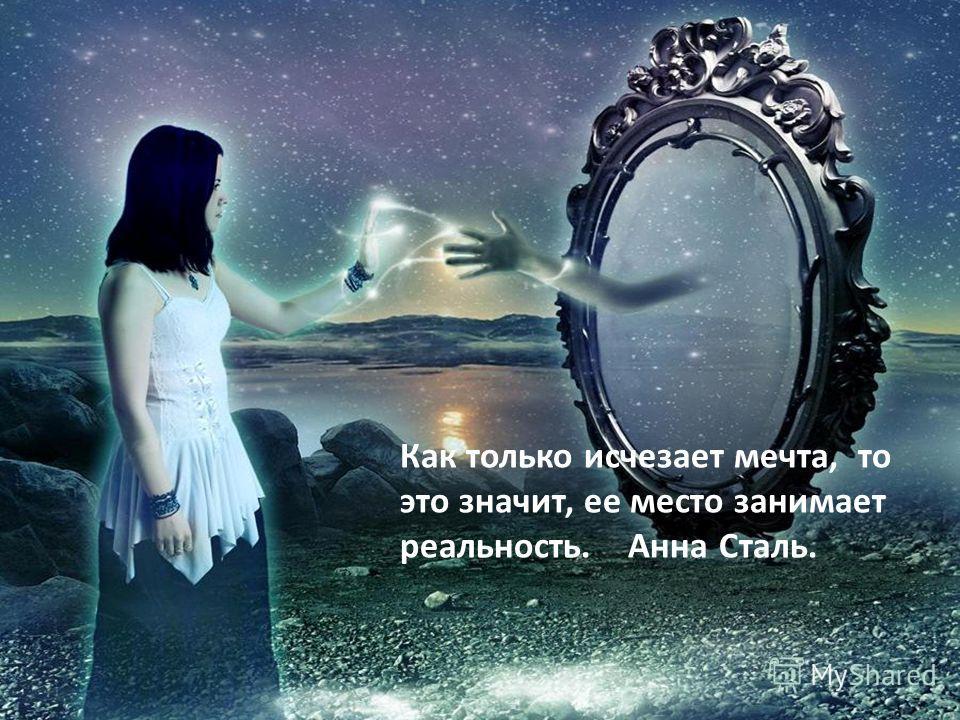 Как только исчезает мечта, то это значит, ее место занимает реальность. Анна Сталь.