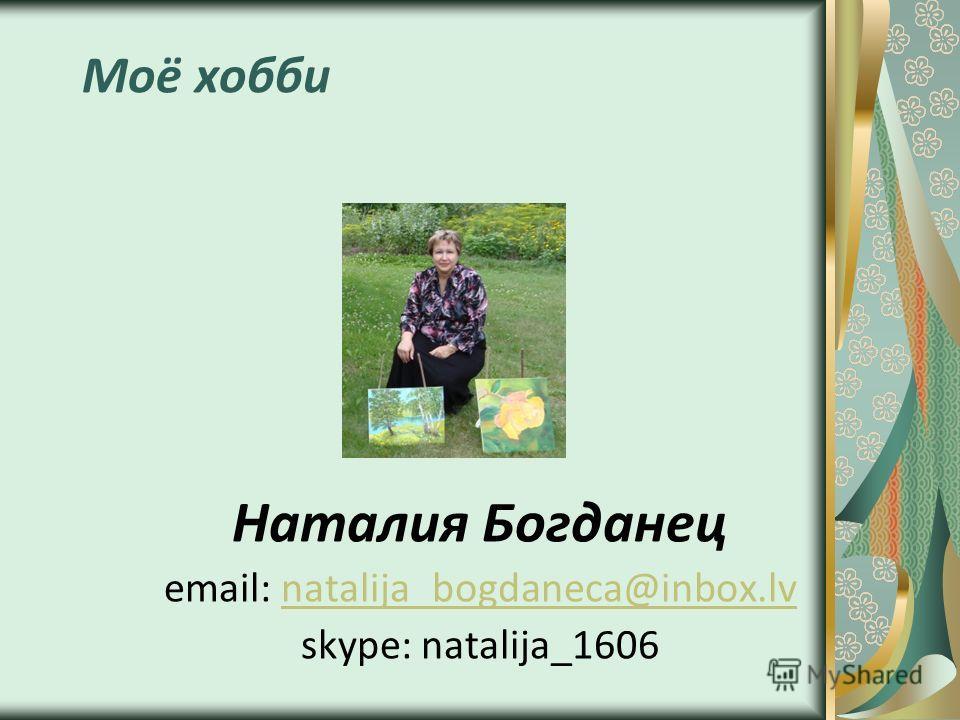 Моё хобби Наталия Богданец email: natalija_bogdaneca@inbox.lvnatalija_bogdaneca@inbox.lv skype: natalija_1606
