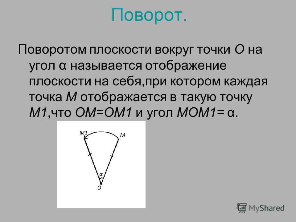 Поворот. Поворотом плоскости вокруг точки О на угол α называется отображение плоскости на себя,при котором каждая точка М отображается в такую точку М1,что ОМ=ОМ1 и угол МОМ1= α.