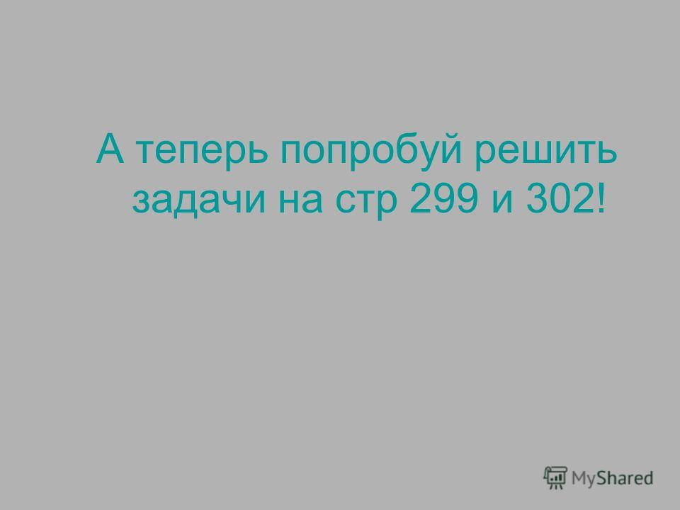 А теперь попробуй решить задачи на стр 299 и 302!