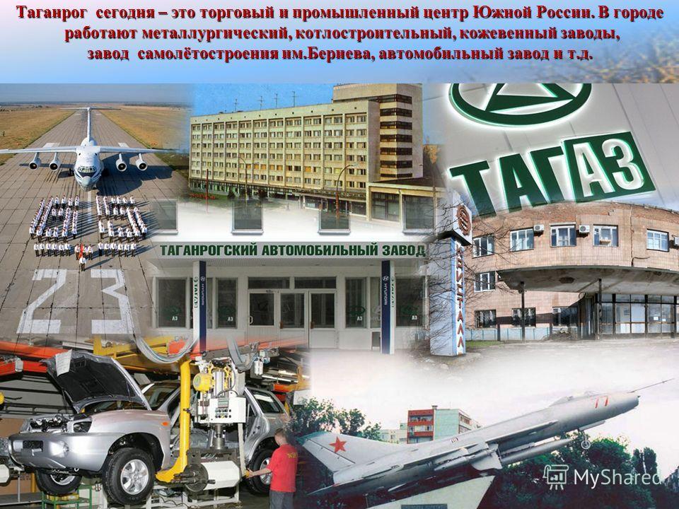 Таганрог сегодня – это торговый и промышленный центр Южной России. В городе работают металлургический, котлостроительный, кожевенный заводы, завод самолётостроения им.Бериева, автомобильный завод и т.д.