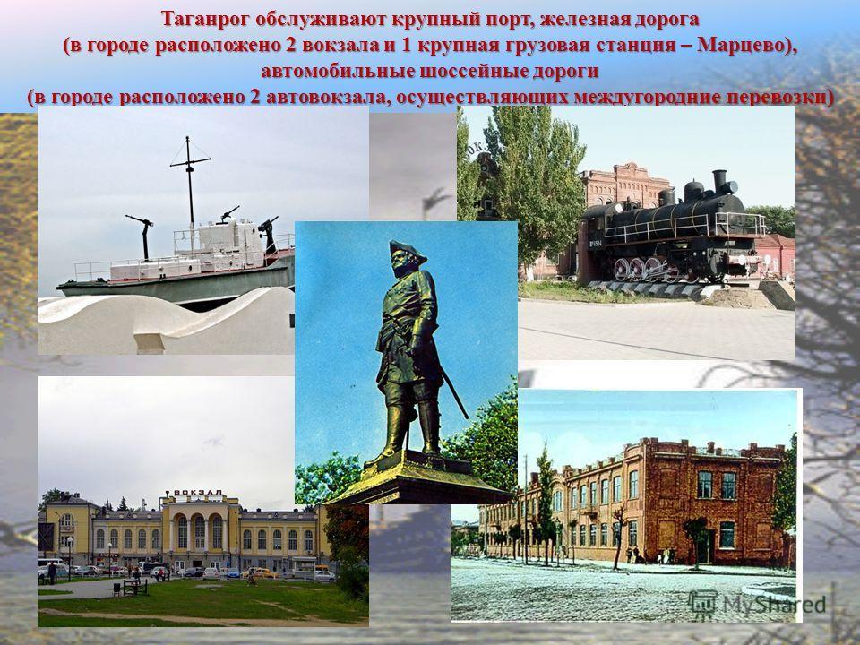 Таганрог обслуживают крупный порт, железная дорога (в городе расположено 2 вокзала и 1 крупная грузовая станция – Марцево), автомобильные шоссейные дороги (в городе расположено 2 автовокзала, осуществляющих междугородние перевозки)