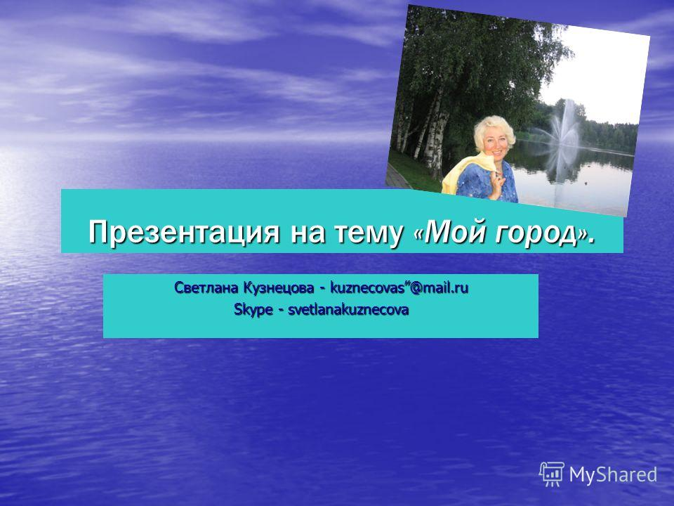 Презентация на тему «Мой город». Светлана Кузнецова - kuznecovas@mail.ru Skype - svetlanakuznecova