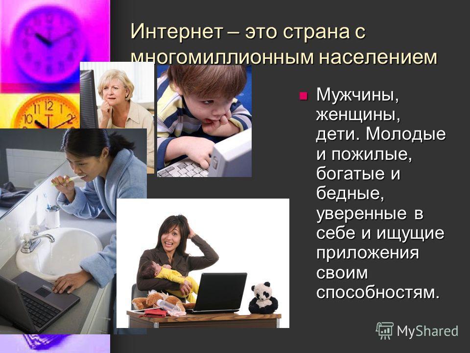 Интернет – это страна с многомиллионным населением Мужчины, женщины, дети. Молодые и пожилые, богатые и бедные, уверенные в себе и ищущие приложения своим способностям. Мужчины, женщины, дети. Молодые и пожилые, богатые и бедные, уверенные в себе и и
