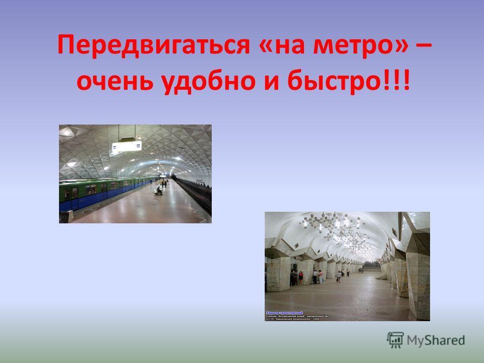 Передвигаться «на метро» – очень удобно и быстро!!!