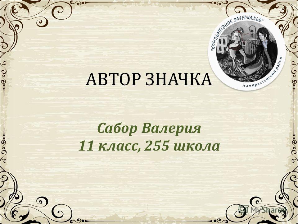 АВТОР ЗНАЧКА Сабор Валерия 11 класс, 255 школа