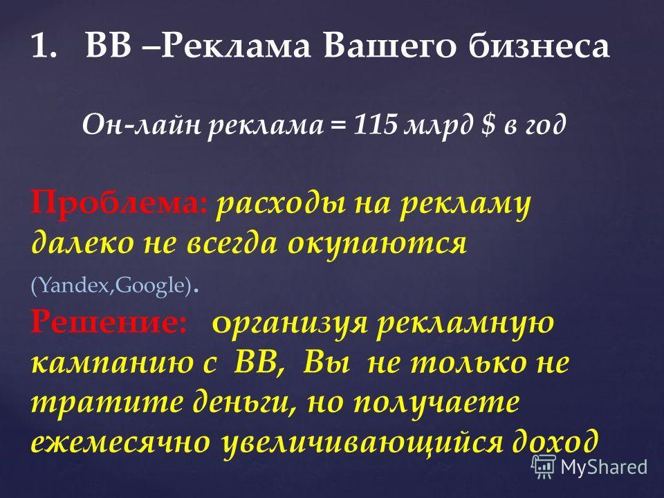 1.ВВ –Реклама Вашего бизнеса Он-лайн реклама = 115 млрд $ в год Проблема: расходы на рекламу далеко не всегда окупаются (Yandex,Google). Решение: организуя рекламную кампанию с ВВ, Вы не только не тратите деньги, но получаете ежемесячно увеличивающий